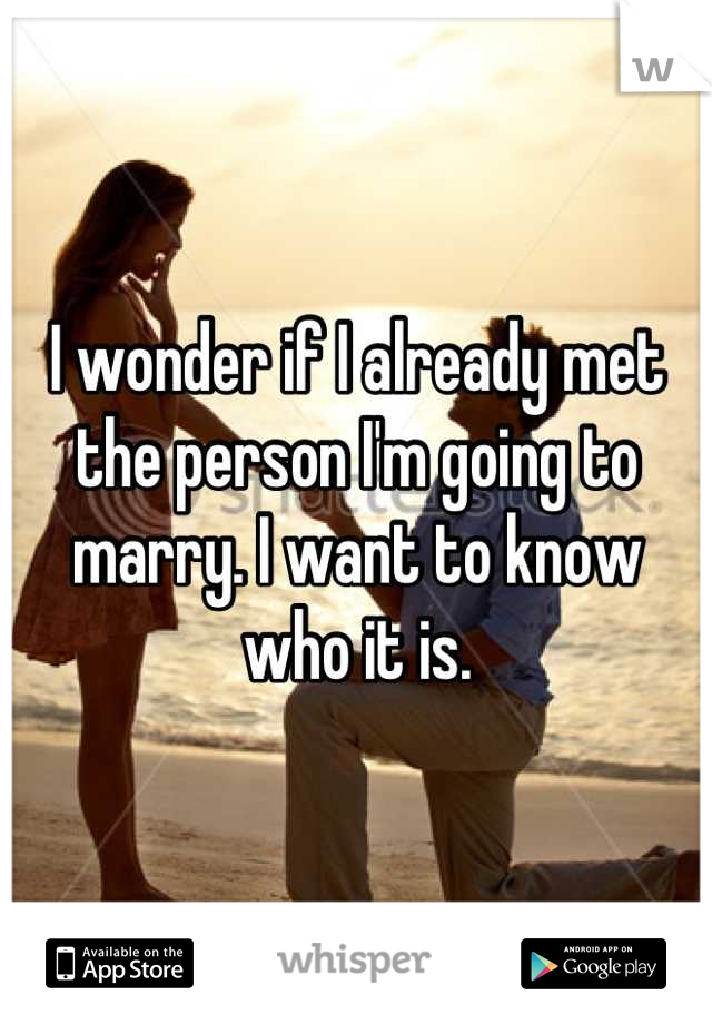 I wonder if I already met the person I'm going to marry. I want to know who it is.