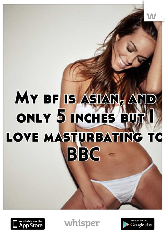 My bf is asian, and only 5 inches but I love masturbating to BBC