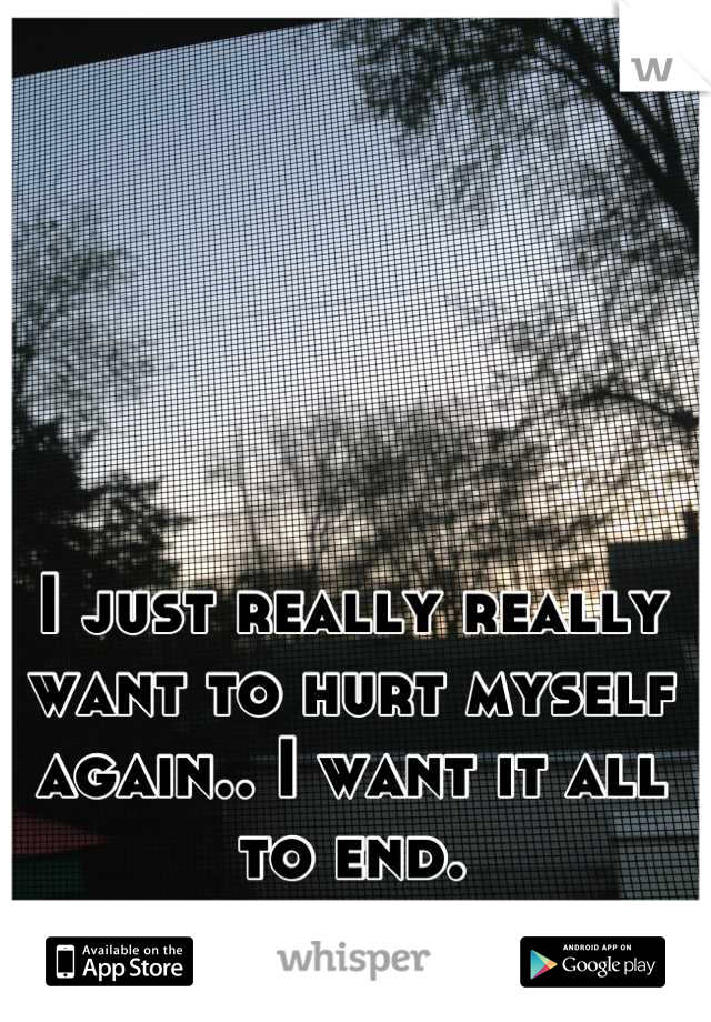 I just really really want to hurt myself again.. I want it all to end.