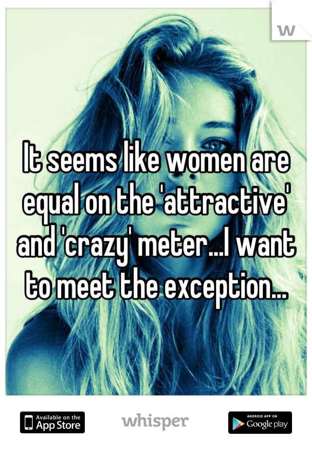 It seems like women are equal on the 'attractive' and 'crazy' meter...I want to meet the exception...