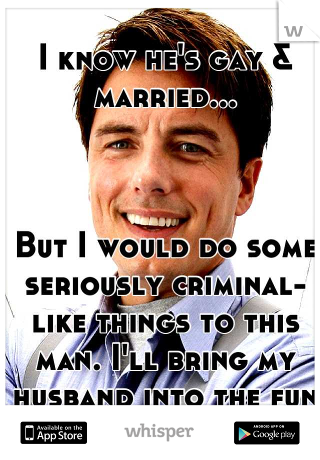 I know he's gay & married...    But I would do some seriously criminal-like things to this man. I'll bring my husband into the fun if he wants to ;)
