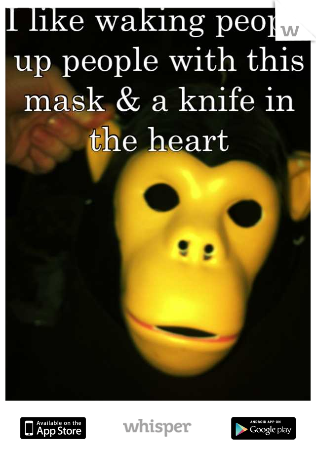 I like waking people up people with this mask & a knife in the heart