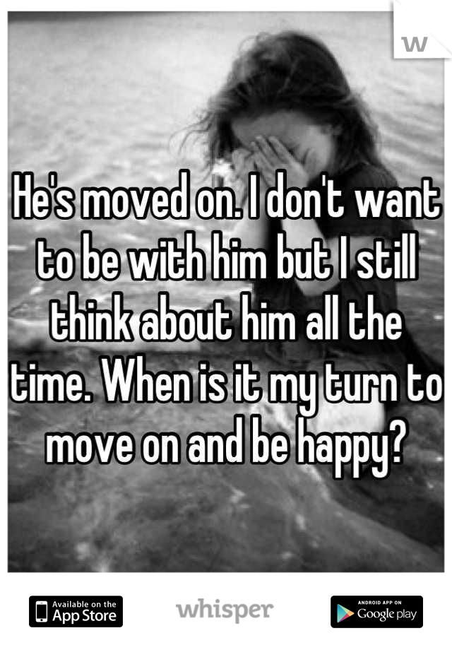 He's moved on. I don't want to be with him but I still think about him all the time. When is it my turn to move on and be happy?