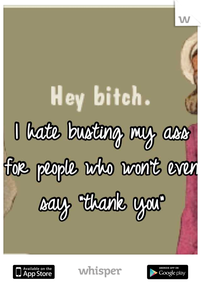 """I hate busting my ass for people who won't even say """"thank you"""""""