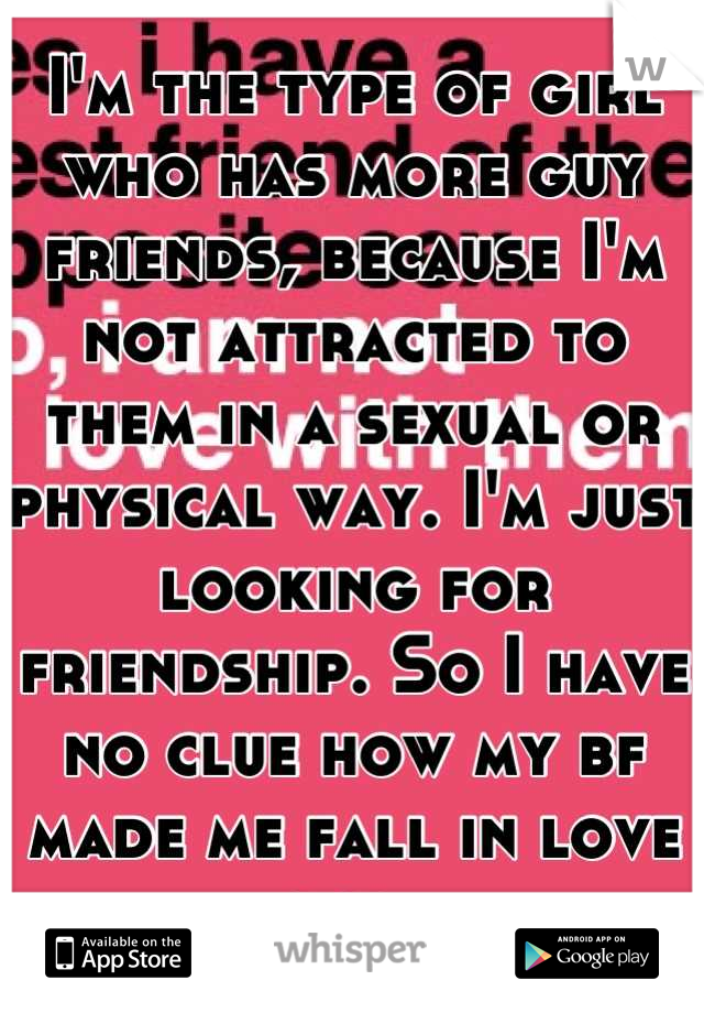 I'm the type of girl who has more guy friends, because I'm not attracted to them in a sexual or physical way. I'm just looking for friendship. So I have no clue how my bf made me fall in love lol