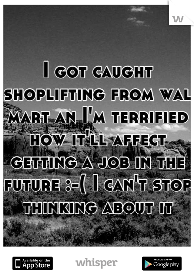 I got caught shoplifting from wal mart an I'm terrified how it'll affect getting a job in the future :-( I can't stop thinking about it