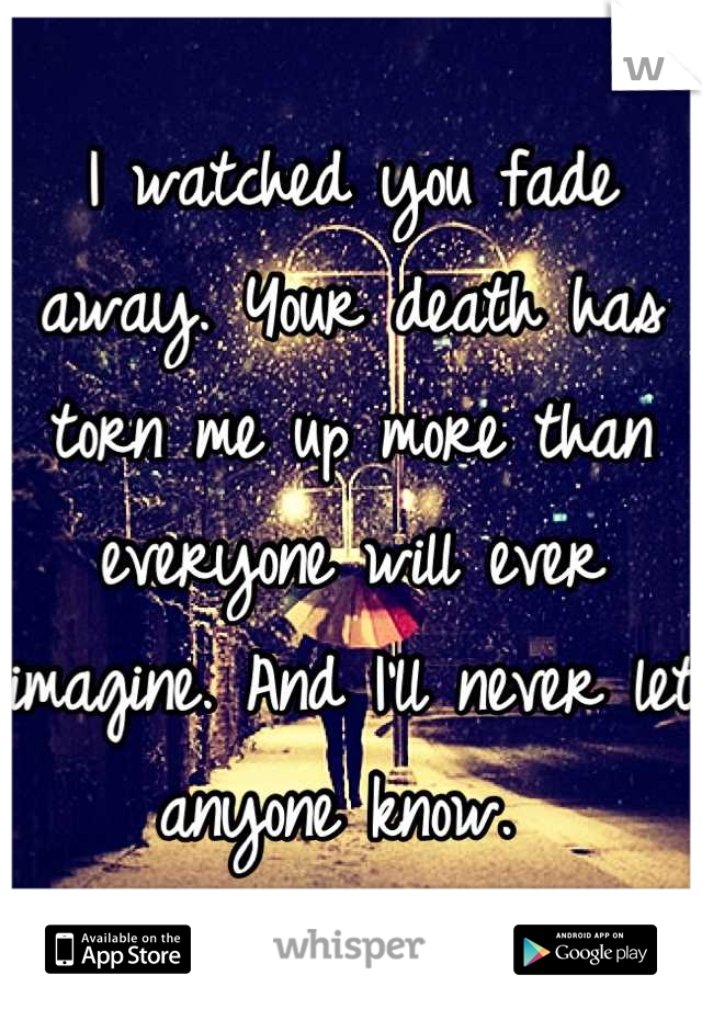 I watched you fade away. Your death has torn me up more than everyone will ever imagine. And I'll never let anyone know.