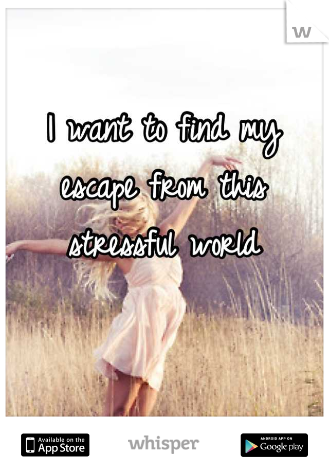 I want to find my escape from this stressful world