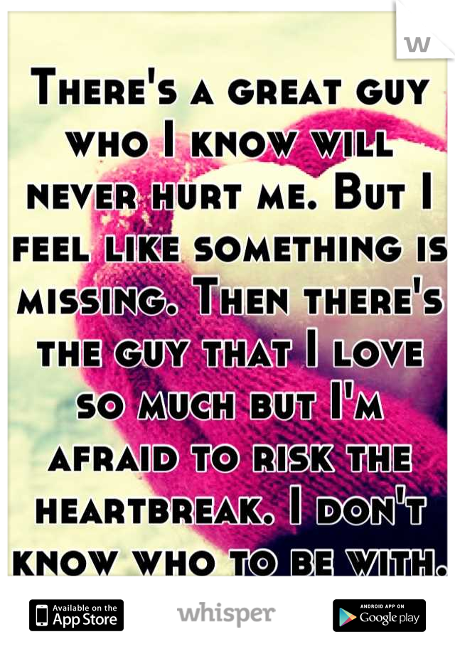 There's a great guy who I know will never hurt me. But I feel like something is missing. Then there's the guy that I love so much but I'm afraid to risk the heartbreak. I don't know who to be with.