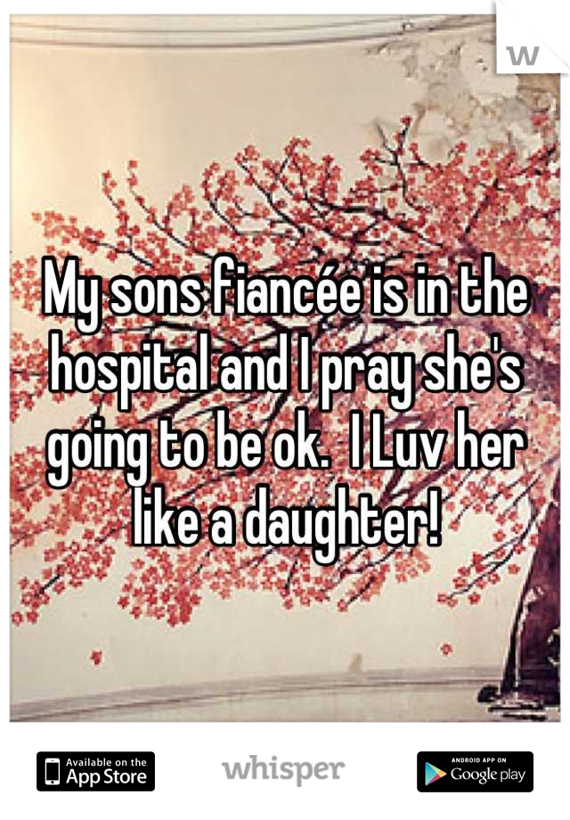 My sons fiancée is in the hospital and I pray she's going to be ok.  I Luv her like a daughter!