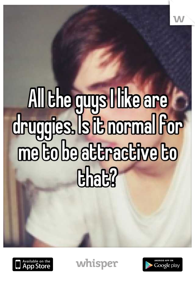 All the guys I like are druggies. Is it normal for me to be attractive to that?