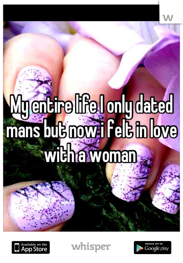 My entire life I only dated mans but now i felt in love with a woman