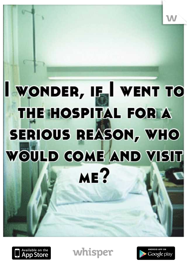 I wonder, if I went to the hospital for a serious reason, who would come and visit me?