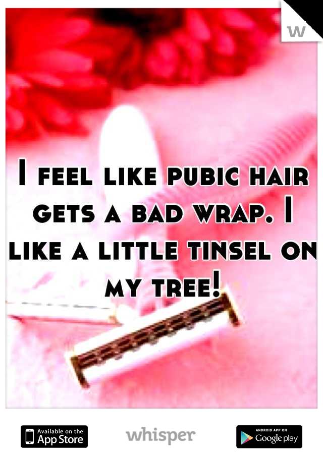 I feel like pubic hair gets a bad wrap. I like a little tinsel on my tree!