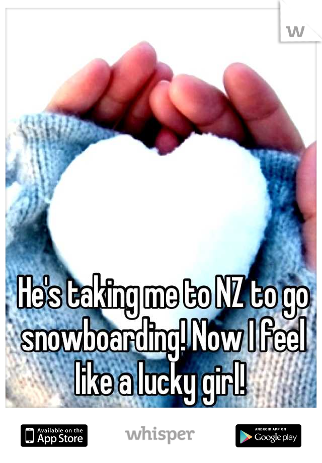 He's taking me to NZ to go snowboarding! Now I feel like a lucky girl!
