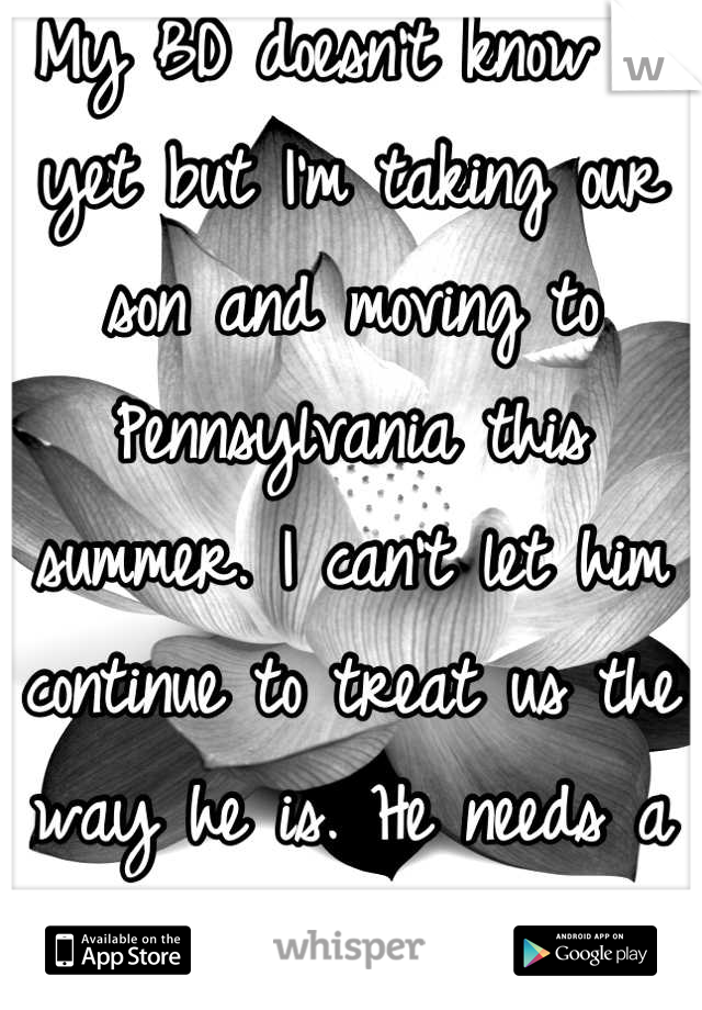 My BD doesn't know it yet but I'm taking our son and moving to Pennsylvania this summer. I can't let him continue to treat us the way he is. He needs a serious reality check.