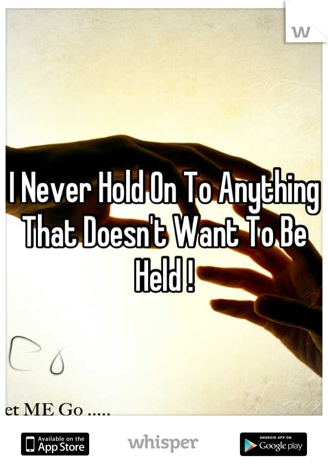 I Never Hold On To Anything That Doesn't Want To Be Held !