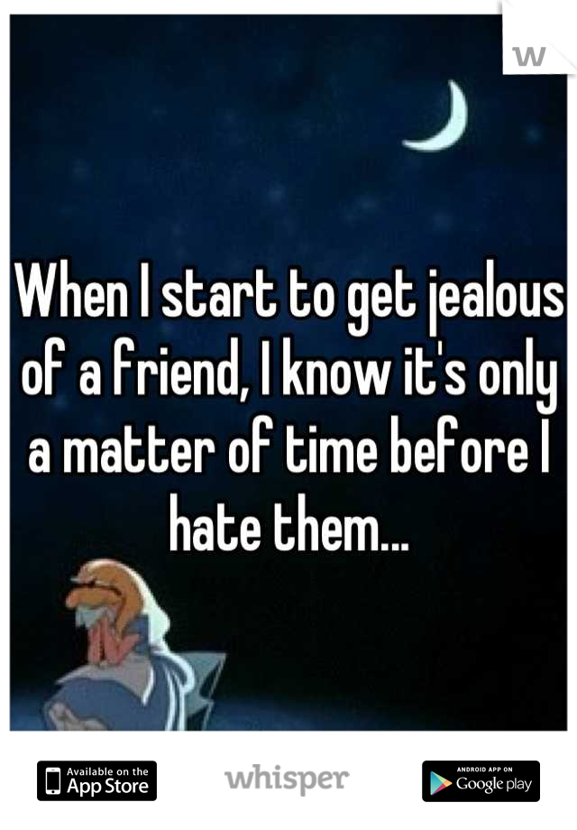 When I start to get jealous of a friend, I know it's only a matter of time before I hate them...