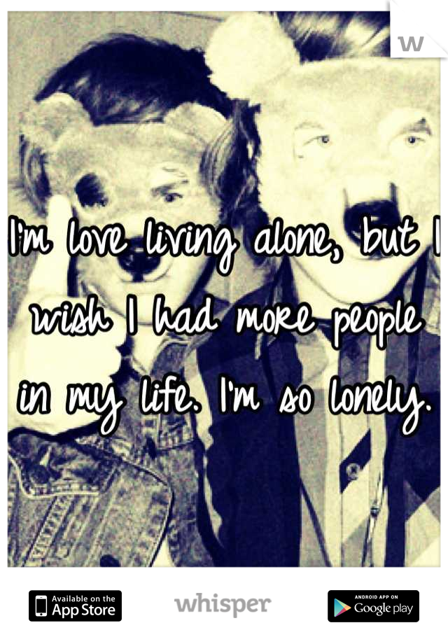 I'm love living alone, but I wish I had more people in my life. I'm so lonely.