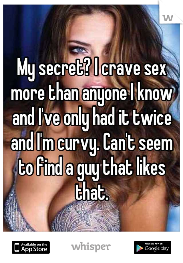 My secret? I crave sex more than anyone I know and I've only had it twice and I'm curvy. Can't seem to find a guy that likes that.