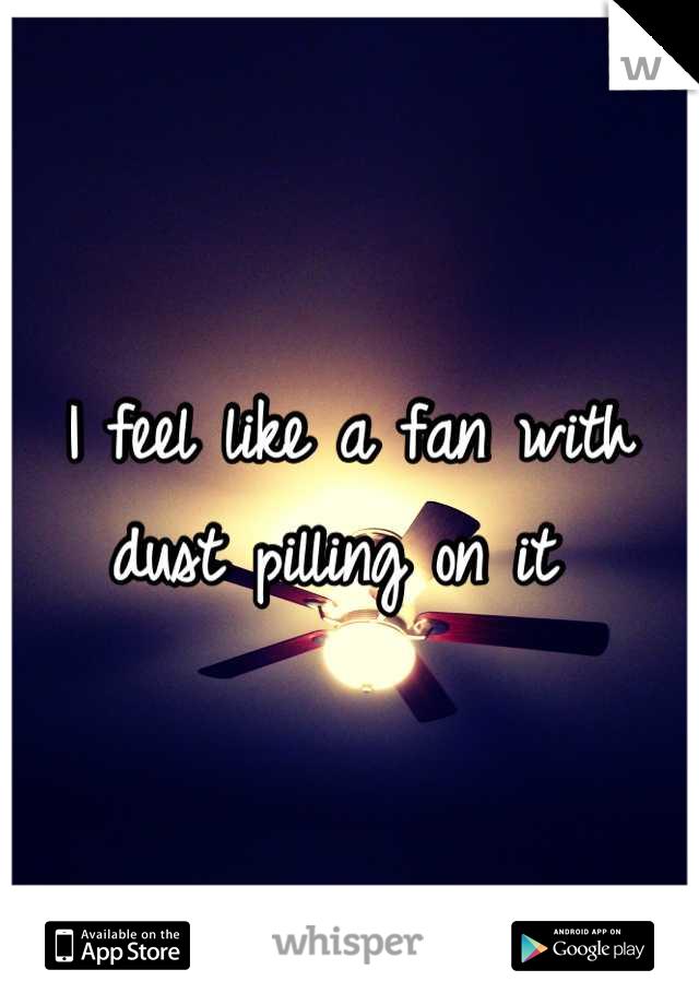 I feel like a fan with dust pilling on it