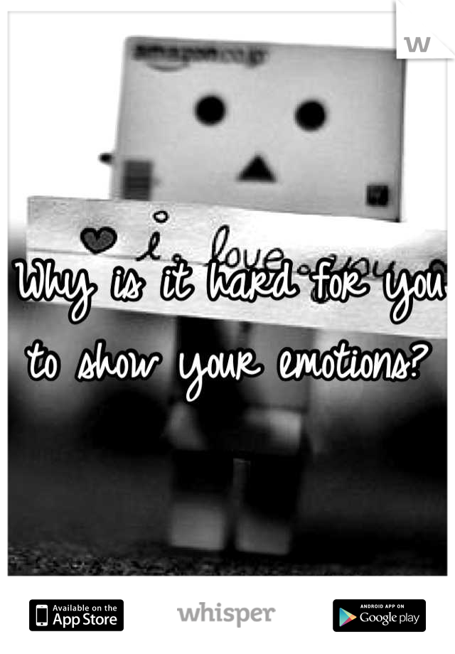 Why is it hard for you to show your emotions?