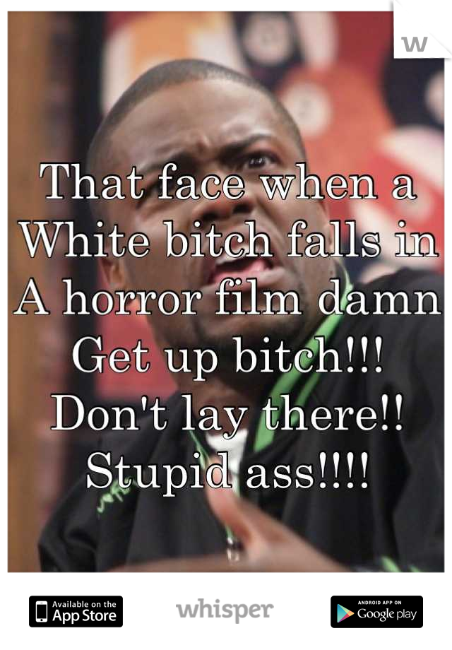 That face when a  White bitch falls in A horror film damn Get up bitch!!! Don't lay there!! Stupid ass!!!!