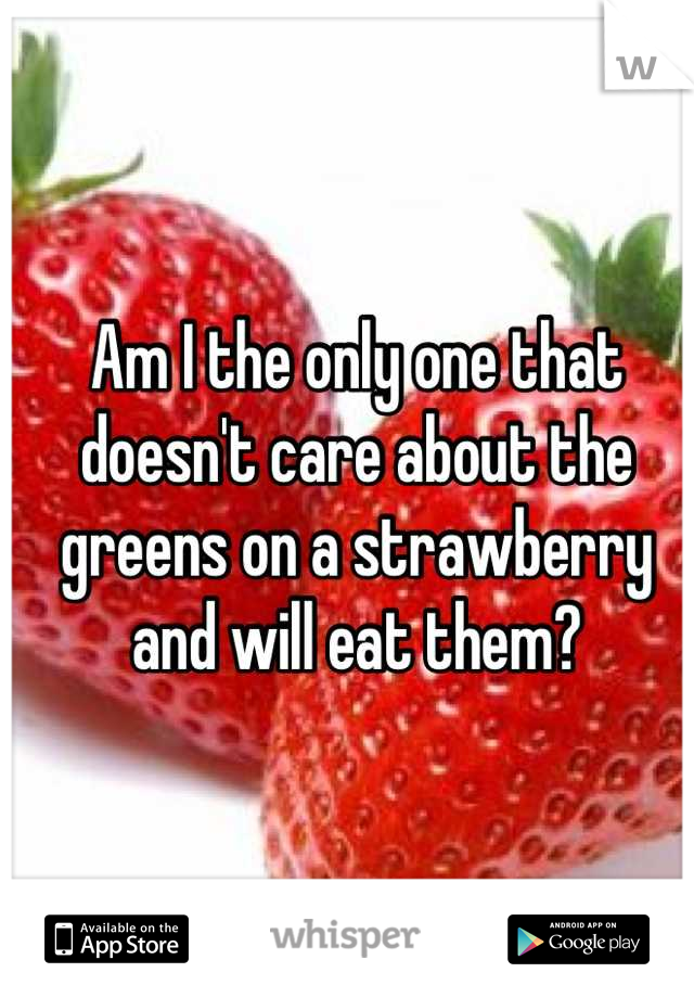 Am I the only one that doesn't care about the greens on a strawberry and will eat them?