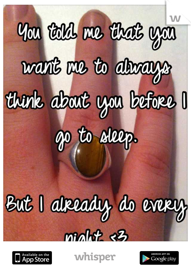 You told me that you want me to always think about you before I go to sleep.  But I already do every night <3