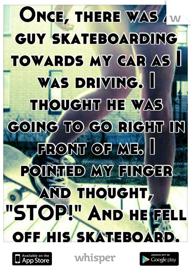 """Once, there was a guy skateboarding towards my car as I was driving. I thought he was going to go right in front of me. I pointed my finger and thought, """"STOP!"""" And he fell off his skateboard. Haha"""