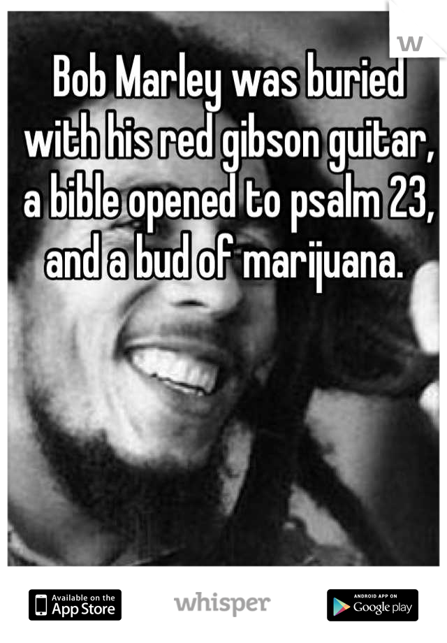 Bob Marley was buried with his red gibson guitar, a bible opened to psalm 23, and a bud of marijuana.