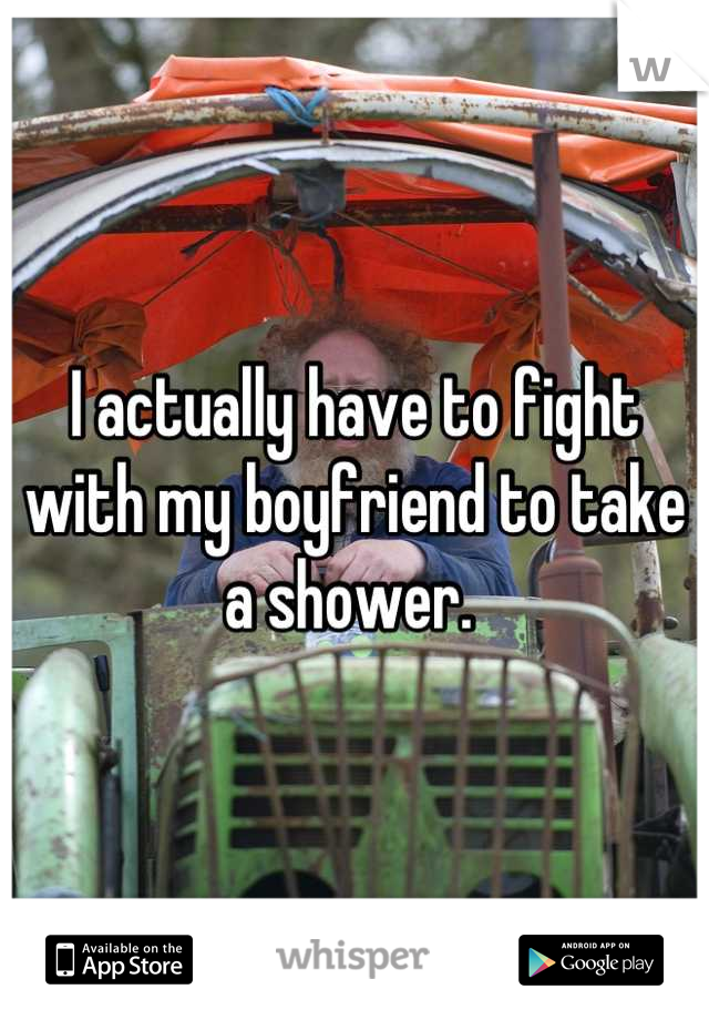 I actually have to fight with my boyfriend to take a shower.