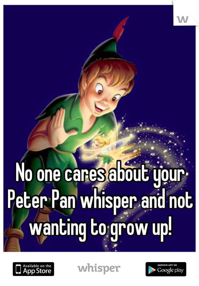 No one cares about your Peter Pan whisper and not wanting to grow up!