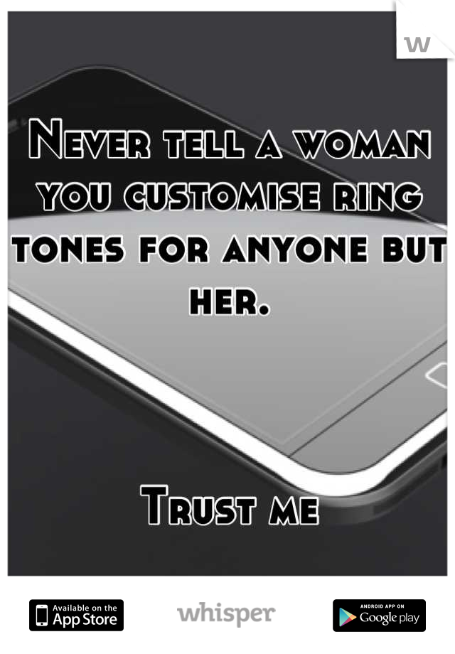 Never tell a woman you customise ring tones for anyone but her.    Trust me