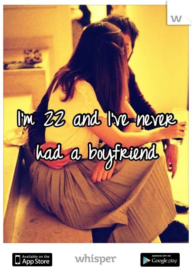 I'm 22 and I've never had a boyfriend