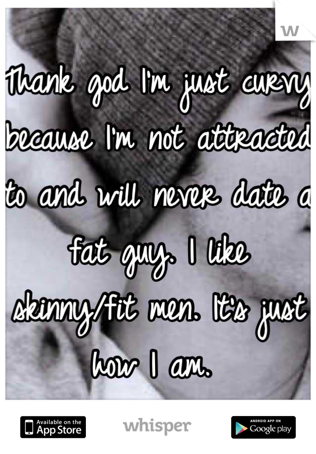 Thank god I'm just curvy because I'm not attracted to and will never date a fat guy. I like skinny/fit men. It's just how I am.