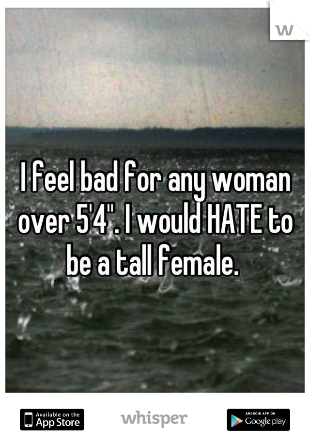 """I feel bad for any woman over 5'4"""". I would HATE to be a tall female."""