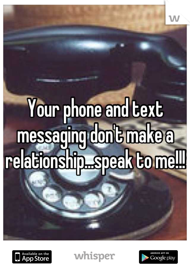 Your phone and text messaging don't make a relationship...speak to me!!!