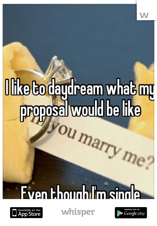 I like to daydream what my proposal would be like    Even though I'm single