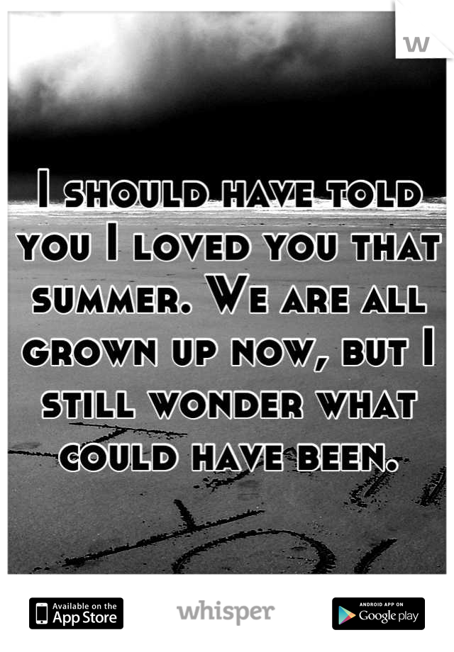 I should have told you I loved you that summer. We are all grown up now, but I still wonder what could have been.