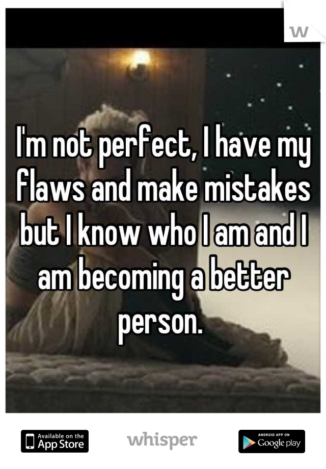 I'm not perfect, I have my flaws and make mistakes but I know who I am and I am becoming a better person.