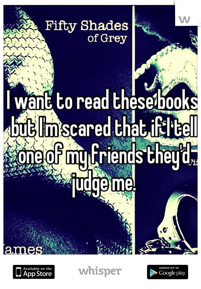 I want to read these books, but I'm scared that if I tell one of my friends they'd judge me.