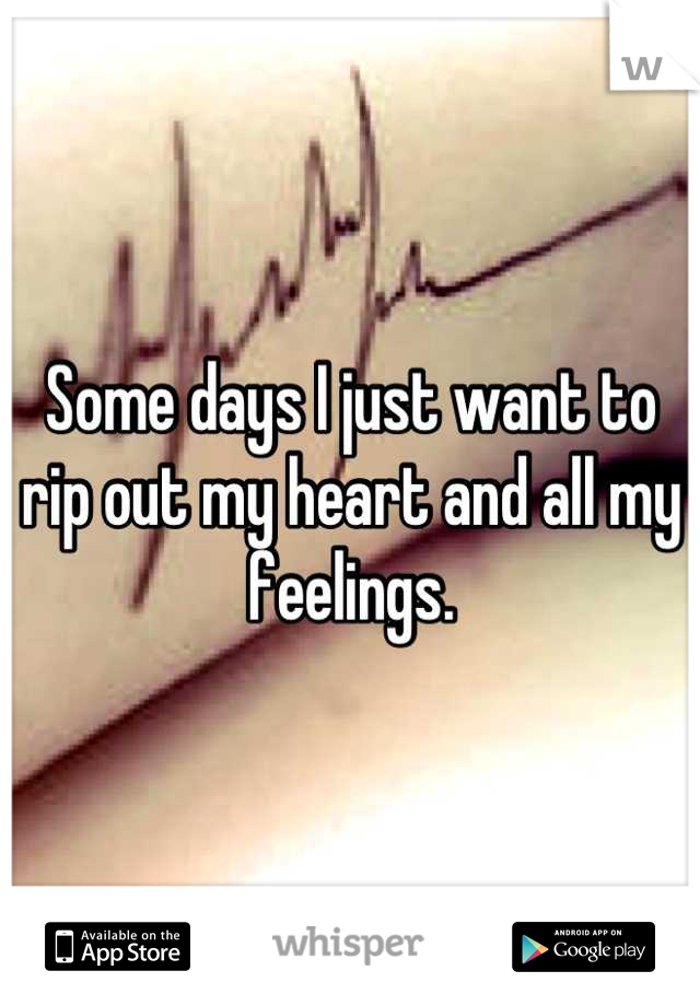 Some days I just want to rip out my heart and all my feelings.