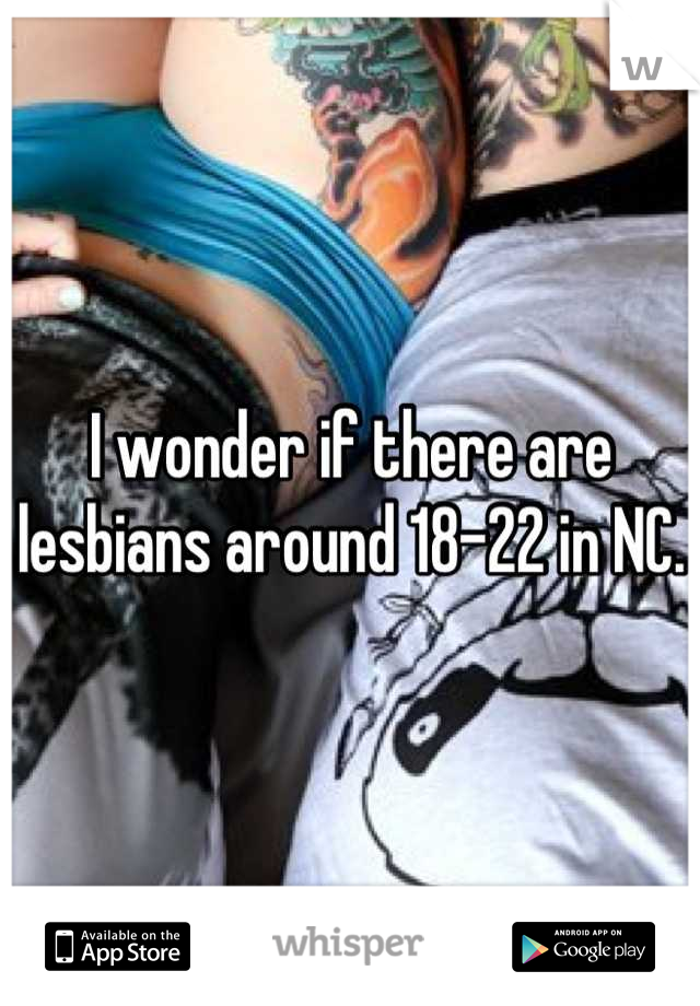 I wonder if there are lesbians around 18-22 in NC.