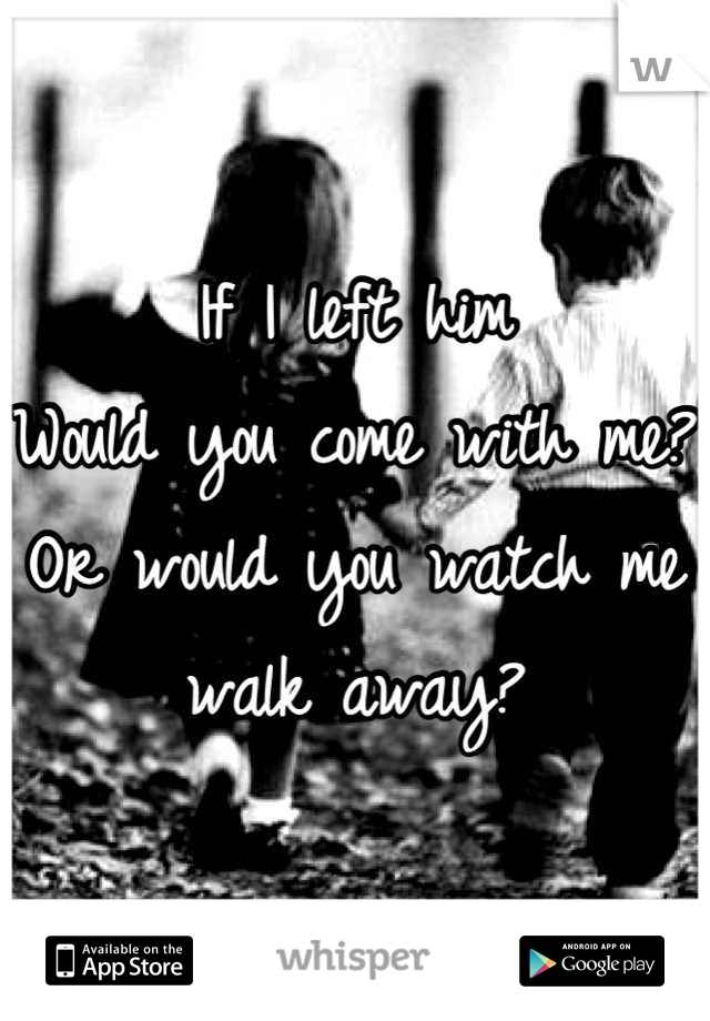 If I left him  Would you come with me? Or would you watch me walk away?