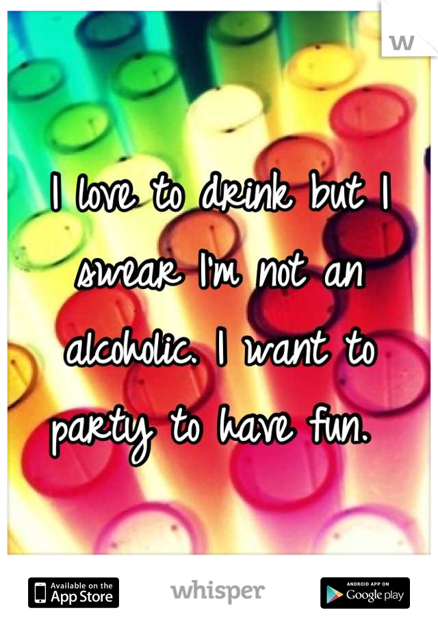 I love to drink but I swear I'm not an alcoholic. I want to party to have fun.