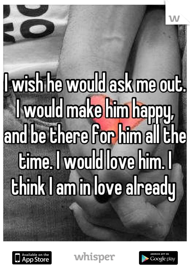 I wish he would ask me out. I would make him happy, and be there for him all the time. I would love him. I think I am in love already