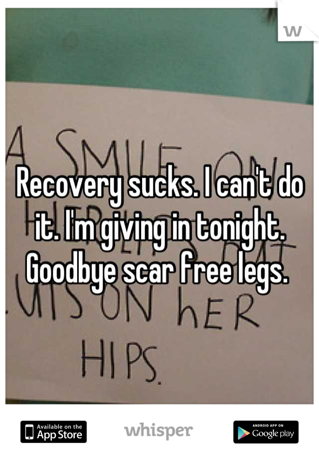 Recovery sucks. I can't do it. I'm giving in tonight. Goodbye scar free legs.