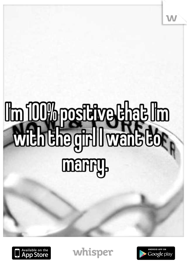 I'm 100% positive that I'm with the girl I want to marry.
