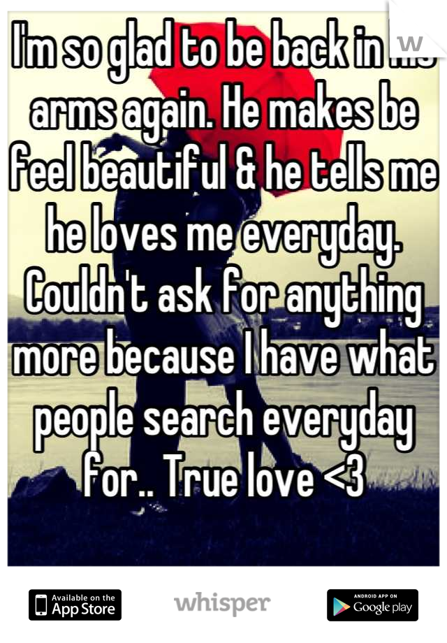 I'm so glad to be back in his arms again. He makes be feel beautiful & he tells me he loves me everyday. Couldn't ask for anything more because I have what people search everyday for.. True love <3